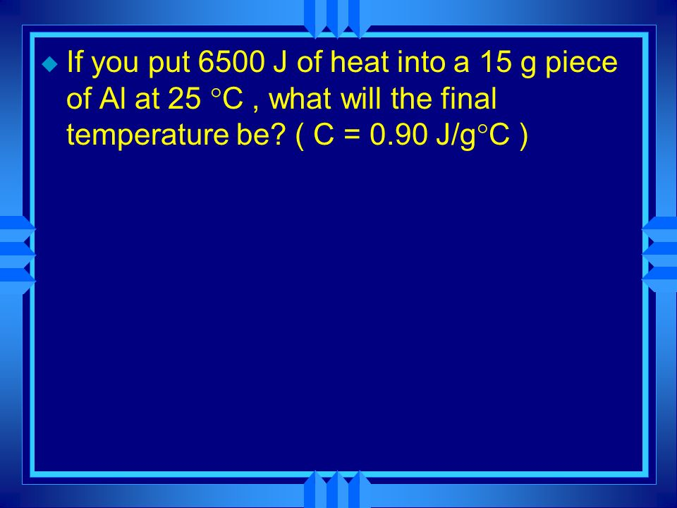 If you put 6500 J of heat into a 15 g piece of Al at 25 C , what will the final temperature be.