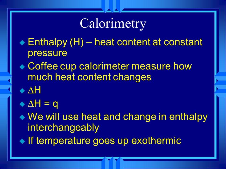 Calorimetry Enthalpy (H) – heat content at constant pressure