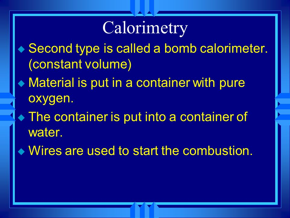 Calorimetry Second type is called a bomb calorimeter. (constant volume) Material is put in a container with pure oxygen.