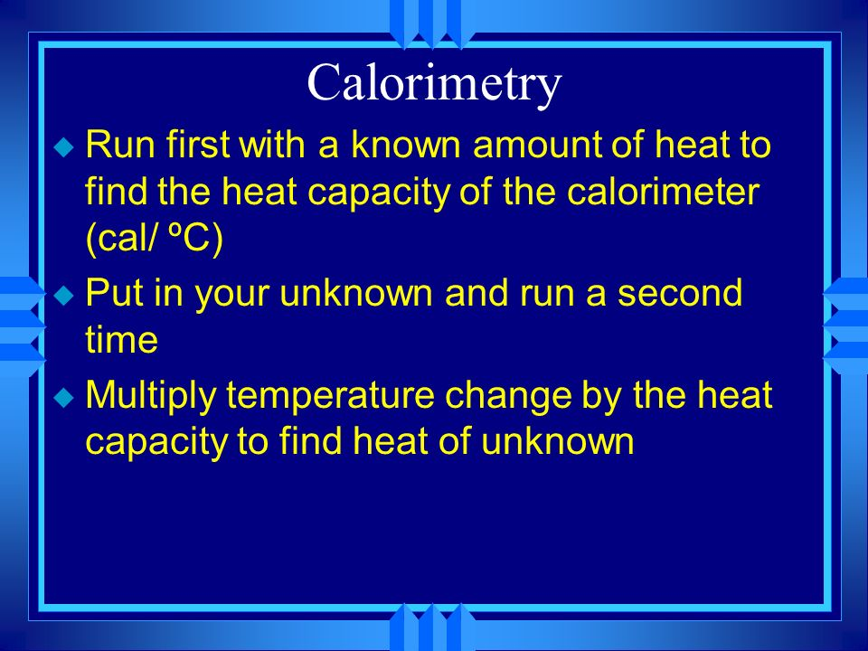 Calorimetry Run first with a known amount of heat to find the heat capacity of the calorimeter (cal/ ºC)