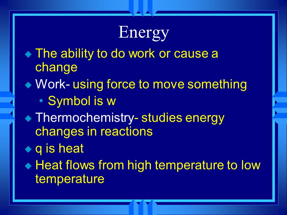 Energy The ability to do work or cause a change