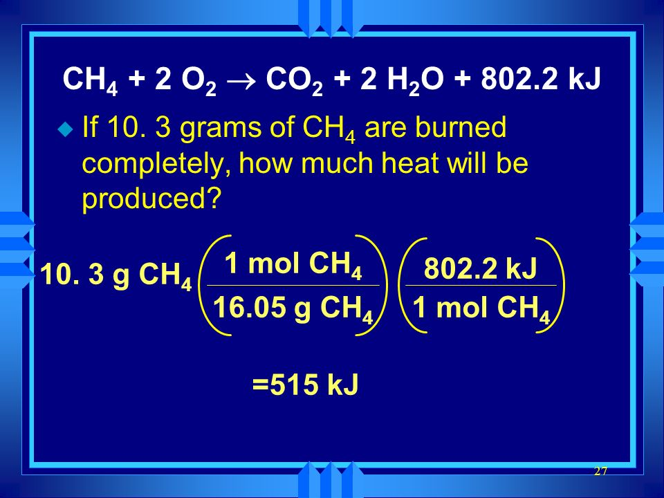 CH4 + 2 O2 ® CO2 + 2 H2O + 802.2 kJ If 10. 3 grams of CH4 are burned completely, how much heat will be produced
