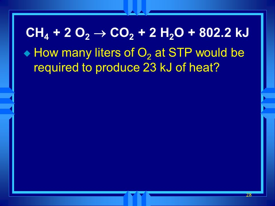 CH4 + 2 O2 ® CO2 + 2 H2O + 802.2 kJ How many liters of O2 at STP would be required to produce 23 kJ of heat