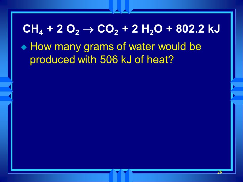 CH4 + 2 O2 ® CO2 + 2 H2O + 802.2 kJ How many grams of water would be produced with 506 kJ of heat