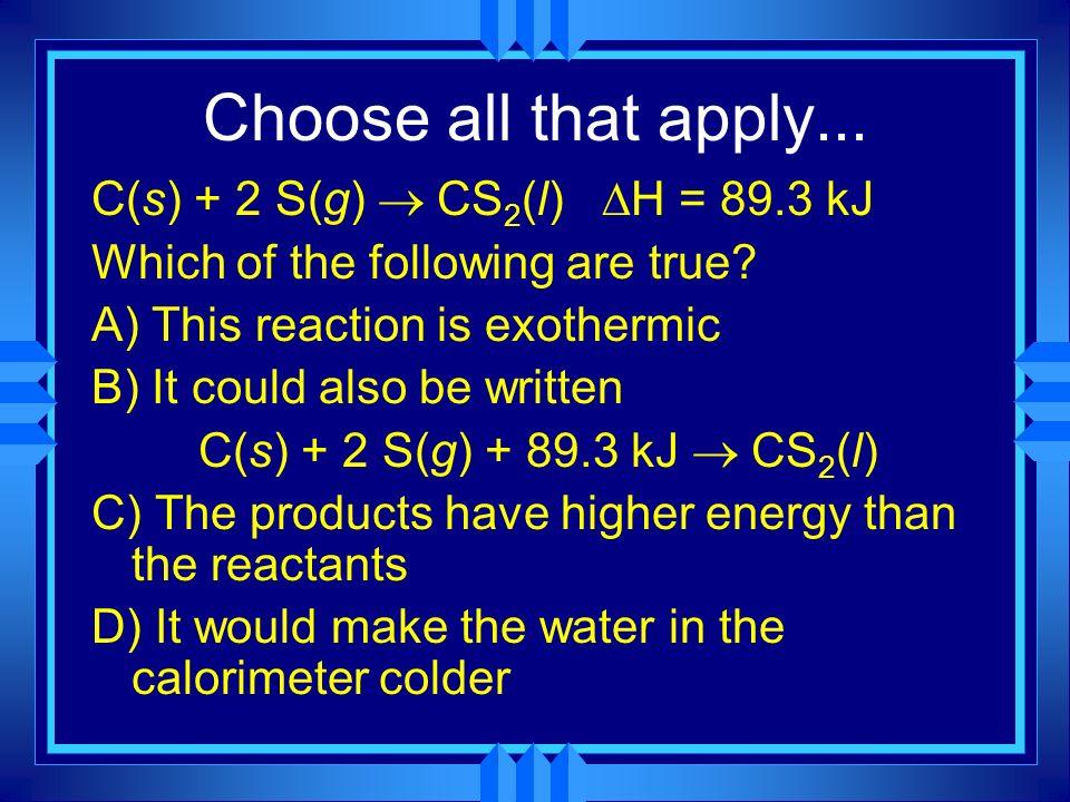 Choose all that apply... C(s) + 2 S(g) ® CS2(l) H = 89.3 kJ