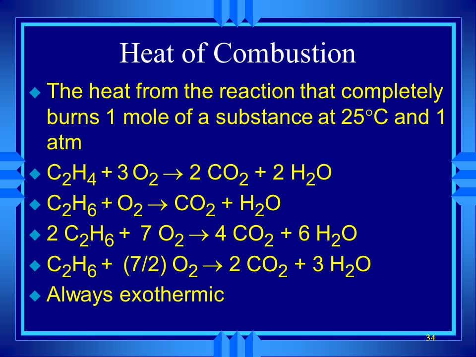 Heat of Combustion The heat from the reaction that completely burns 1 mole of a substance at 25C and 1 atm.