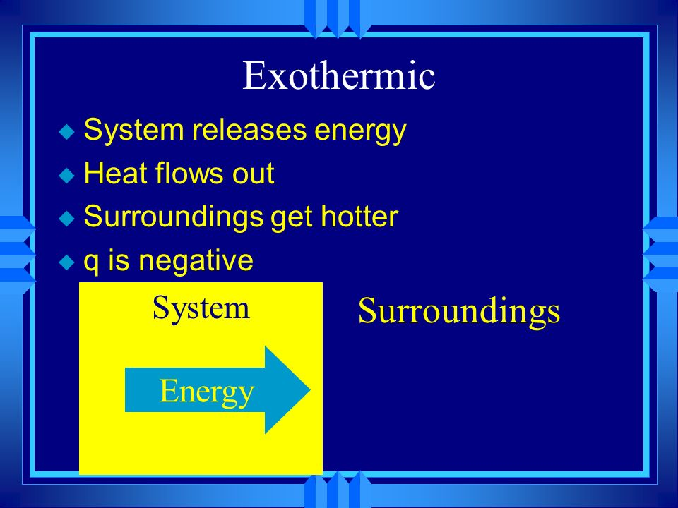 Exothermic Surroundings System Energy System releases energy