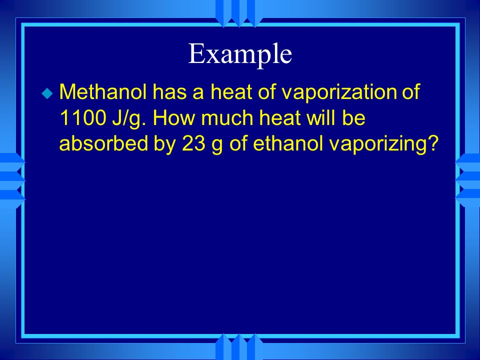 Example Methanol has a heat of vaporization of 1100 J/g.