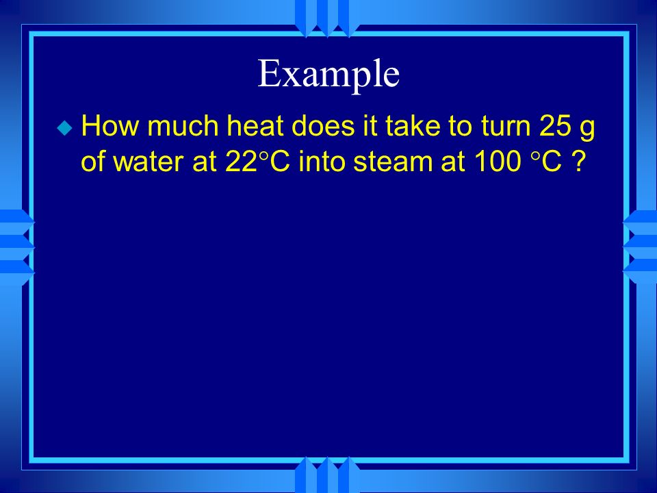 Example How much heat does it take to turn 25 g of water at 22C into steam at 100 C