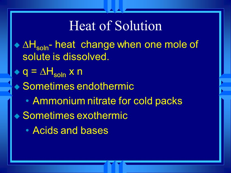 Heat of Solution Hsoln- heat change when one mole of solute is dissolved. q = Hsoln x n. Sometimes endothermic.