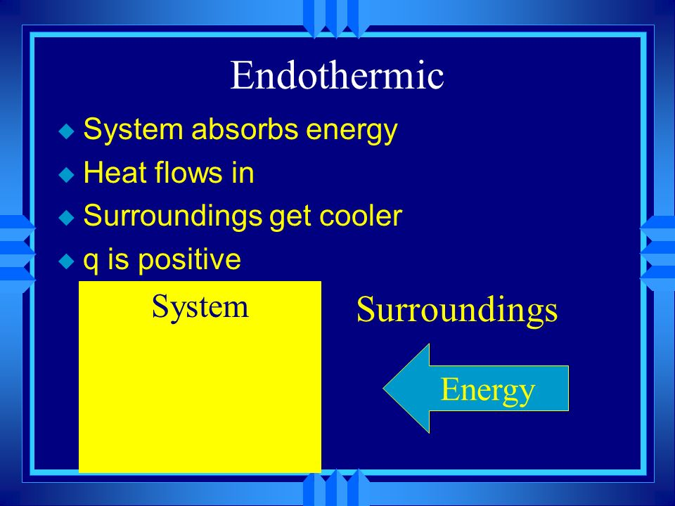 Endothermic Surroundings System Energy System absorbs energy