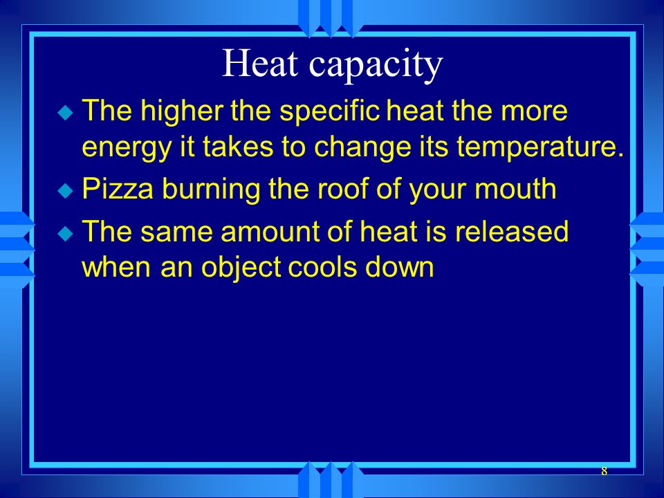 Heat capacity The higher the specific heat the more energy it takes to change its temperature. Pizza burning the roof of your mouth.