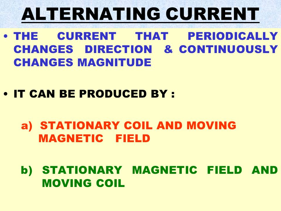 ALTERNATING CURRENT THE CURRENT THAT PERIODICALLY CHANGES DIRECTION & CONTINUOUSLY CHANGES MAGNITUDE.