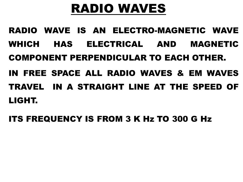 RADIO WAVES RADIO WAVE IS AN ELECTRO-MAGNETIC WAVE WHICH HAS ELECTRICAL AND MAGNETIC COMPONENT PERPENDICULAR TO EACH OTHER.