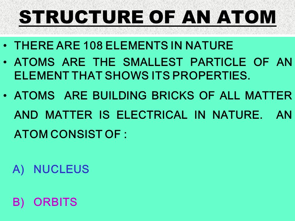 STRUCTURE OF AN ATOM THERE ARE 108 ELEMENTS IN NATURE