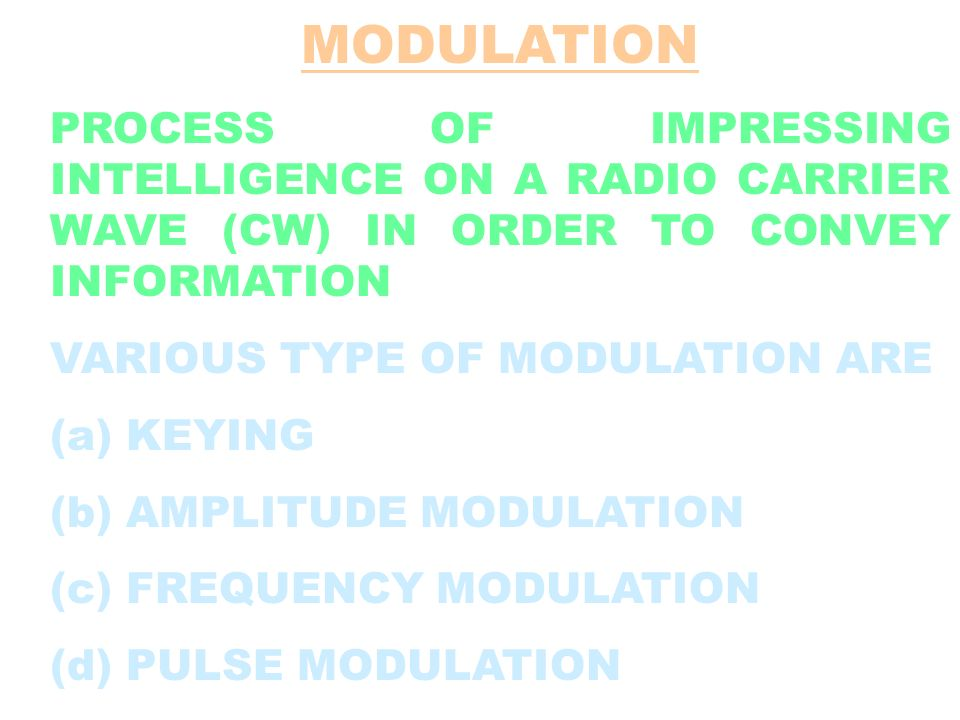 MODULATION PROCESS OF IMPRESSING INTELLIGENCE ON A RADIO CARRIER WAVE (CW) IN ORDER TO CONVEY INFORMATION.