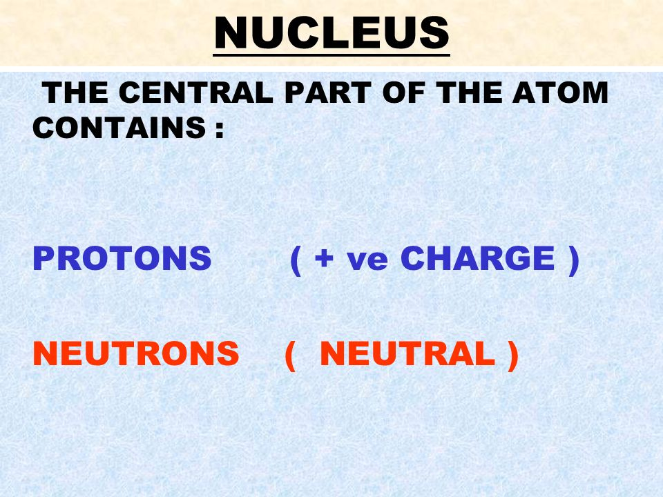 NUCLEUS PROTONS ( + ve CHARGE ) NEUTRONS ( NEUTRAL )