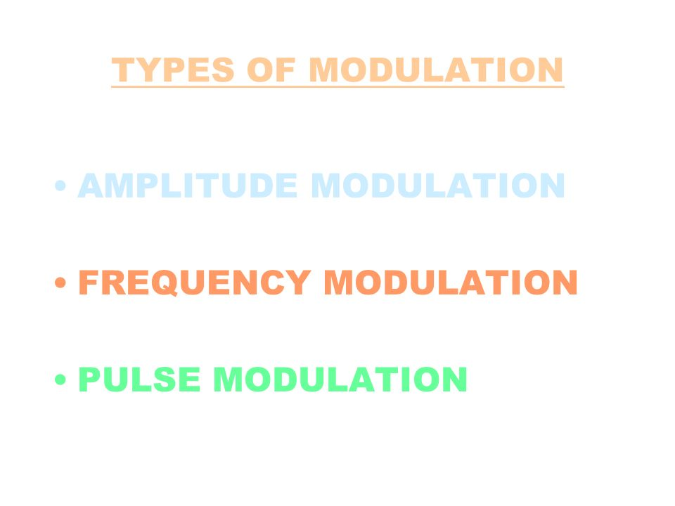 TYPES OF MODULATION AMPLITUDE MODULATION FREQUENCY MODULATION PULSE MODULATION