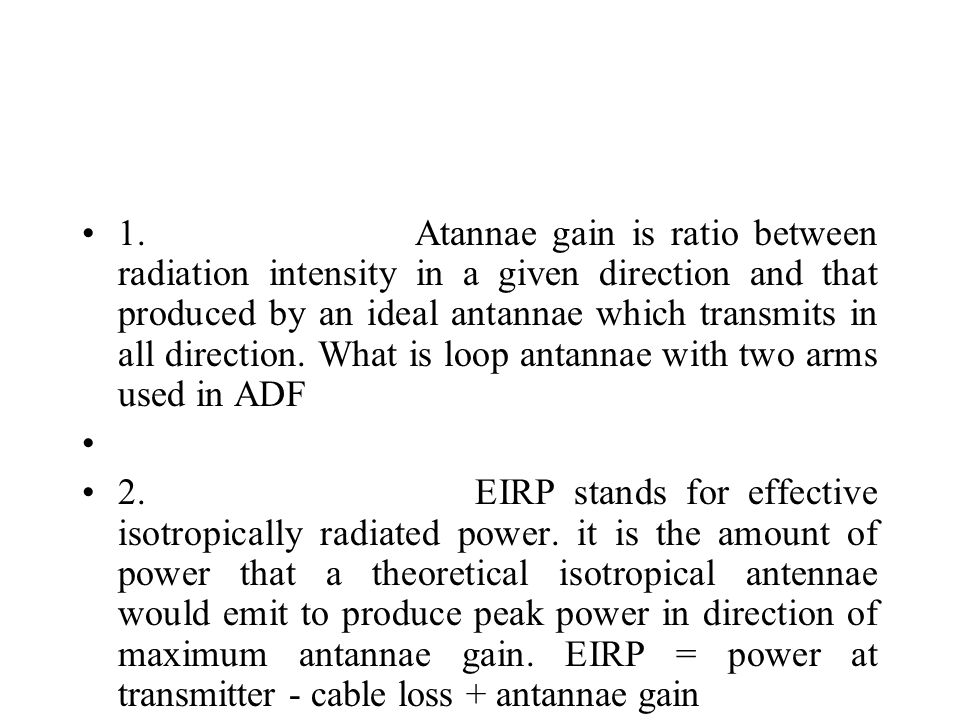 1. Atannae gain is ratio between radiation intensity in a given direction and that produced by an ideal antannae which transmits in all direction. What is loop antannae with two arms used in ADF