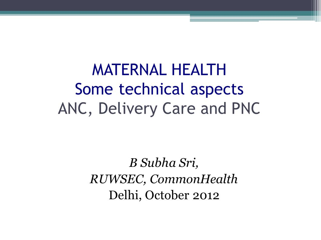 MATERNAL HEALTH Some technical aspects ANC, Delivery Care and PNC ...
