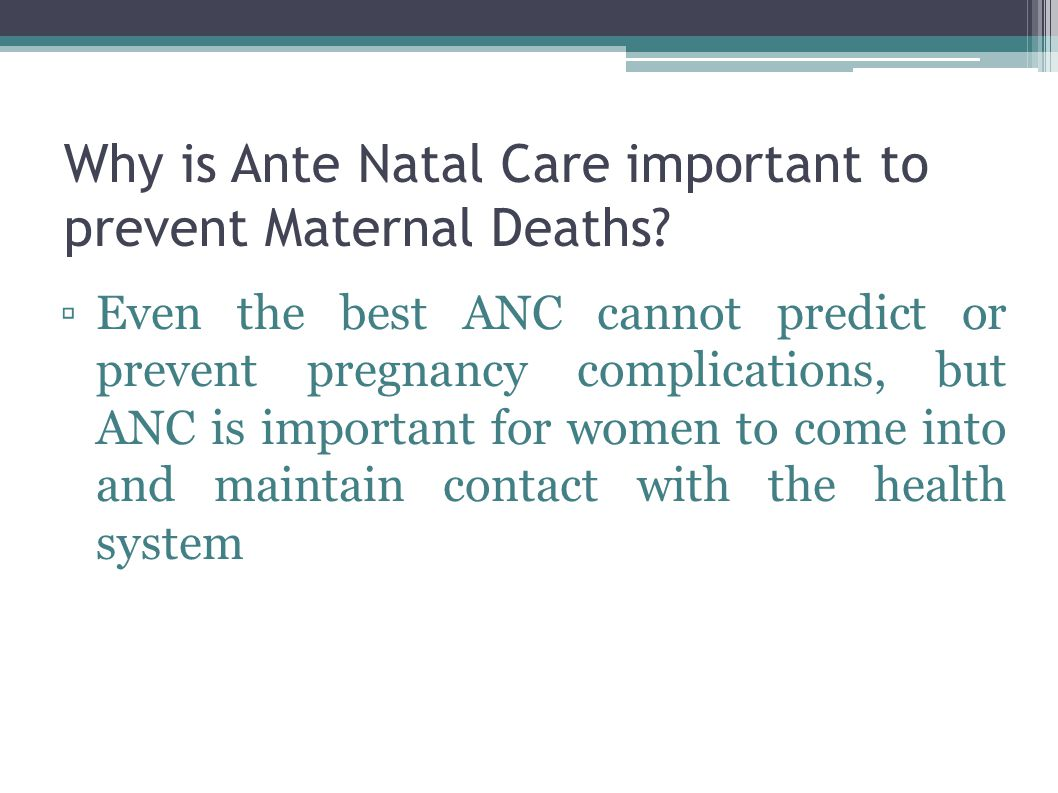 Why is Ante Natal Care important to prevent Maternal Deaths