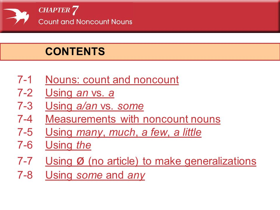 CONTENTS 7-1 Nouns: count and noncount. 7-2 Using an vs. a. 7-3 Using a/an vs. some. 7-4 Measurements with noncount nouns.