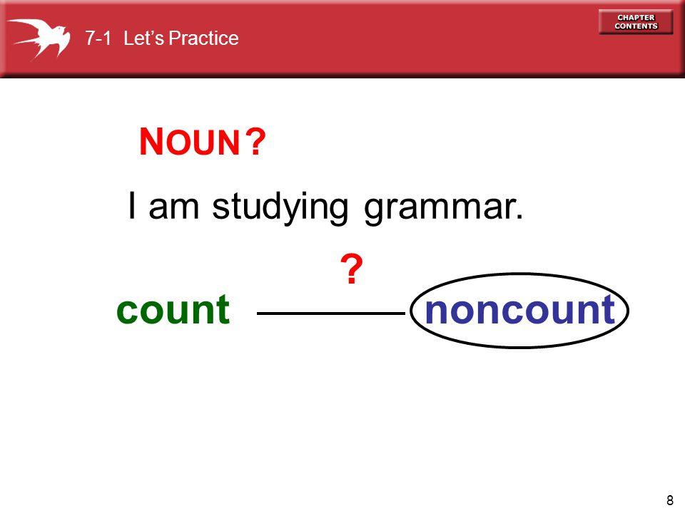 7-1 Let's Practice NOUN I am studying grammar. count noncount