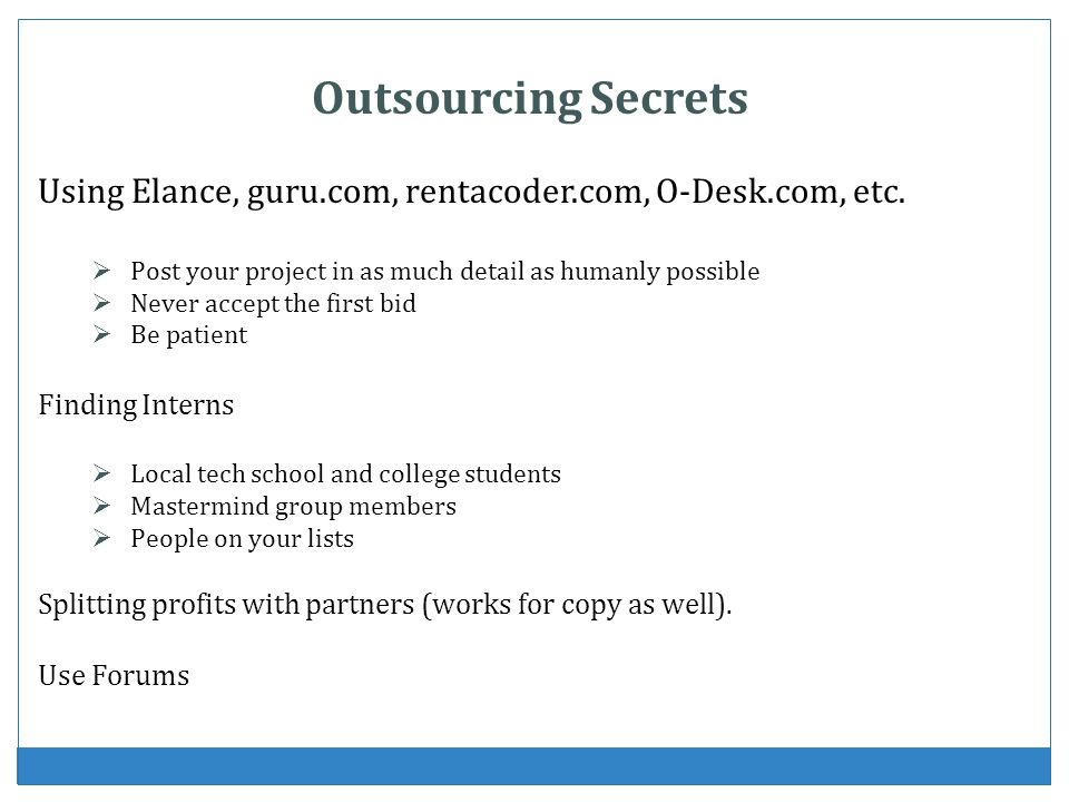 Outsourcing Secrets Using Elance, guru.com, rentacoder.com, O-Desk.com, etc. Post your project in as much detail as humanly possible.