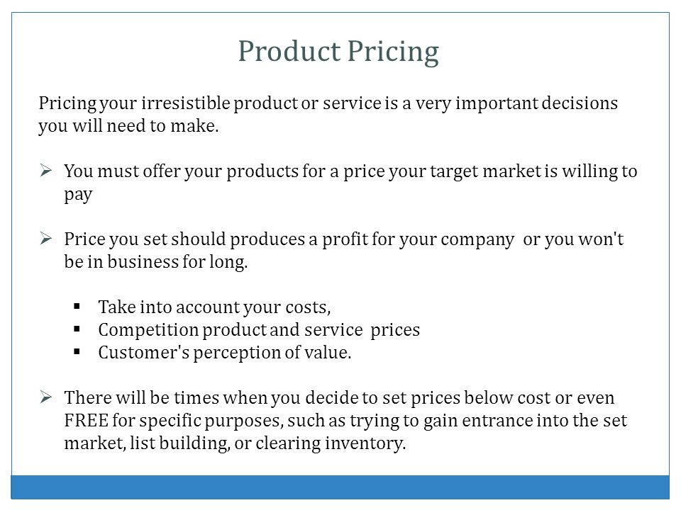 Product Pricing Pricing your irresistible product or service is a very important decisions you will need to make.