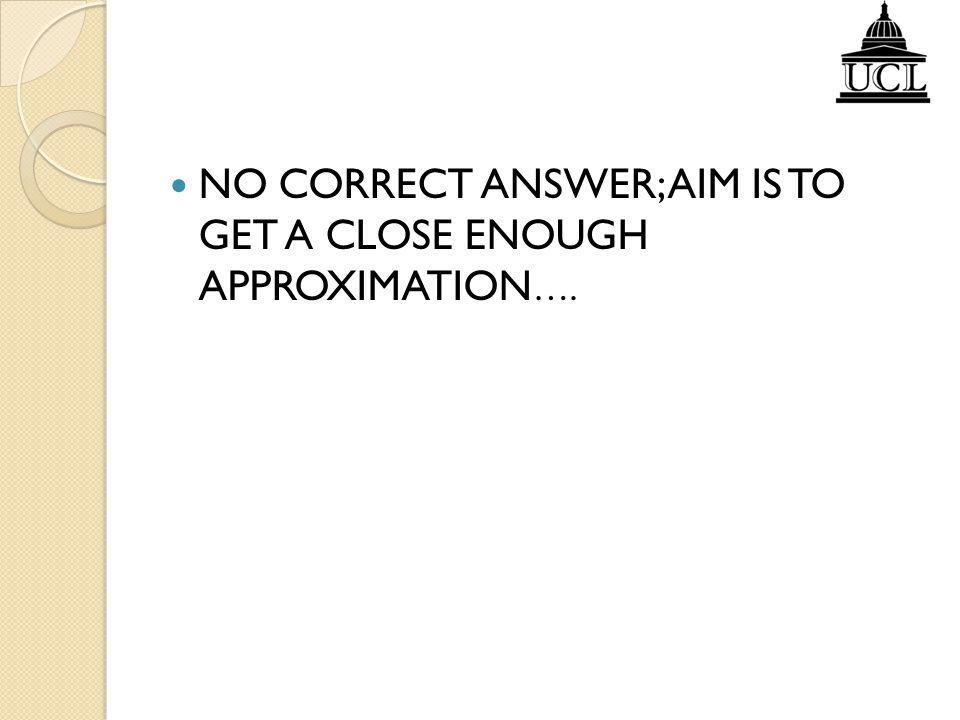 NO CORRECT ANSWER; AIM IS TO GET A CLOSE ENOUGH APPROXIMATION….