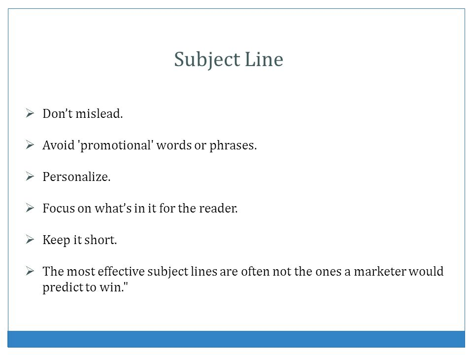 Subject Line Don't mislead. Avoid promotional words or phrases.