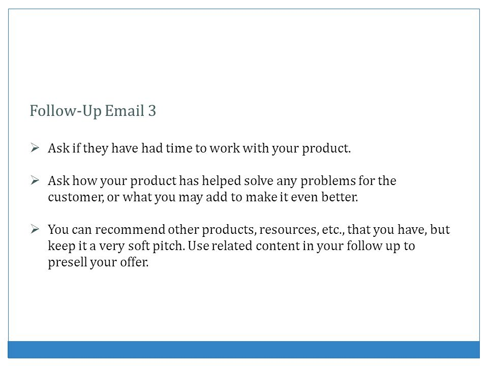 Follow-Up Email 3 Ask if they have had time to work with your product.
