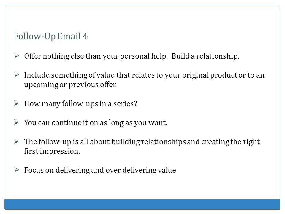 Follow-Up Email 4 Offer nothing else than your personal help. Build a relationship.