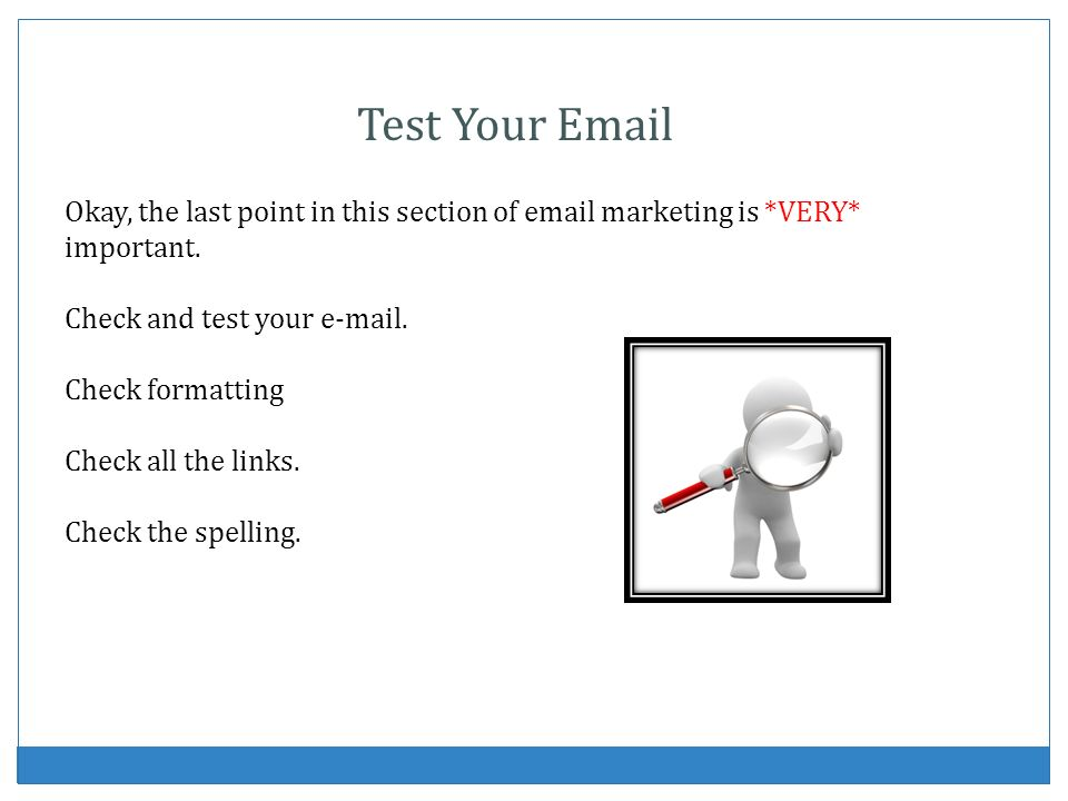 Test Your Email Okay, the last point in this section of email marketing is *VERY* important. Check and test your e-mail.