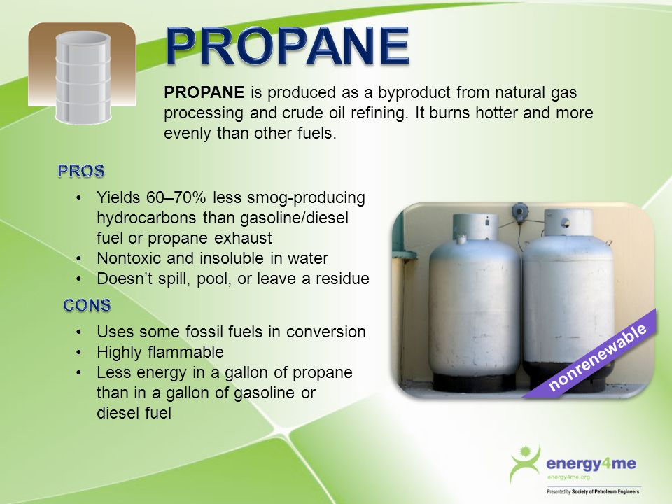 PROPANE PROPANE is produced as a byproduct from natural gas processing and crude oil refining. It burns hotter and more evenly than other fuels.