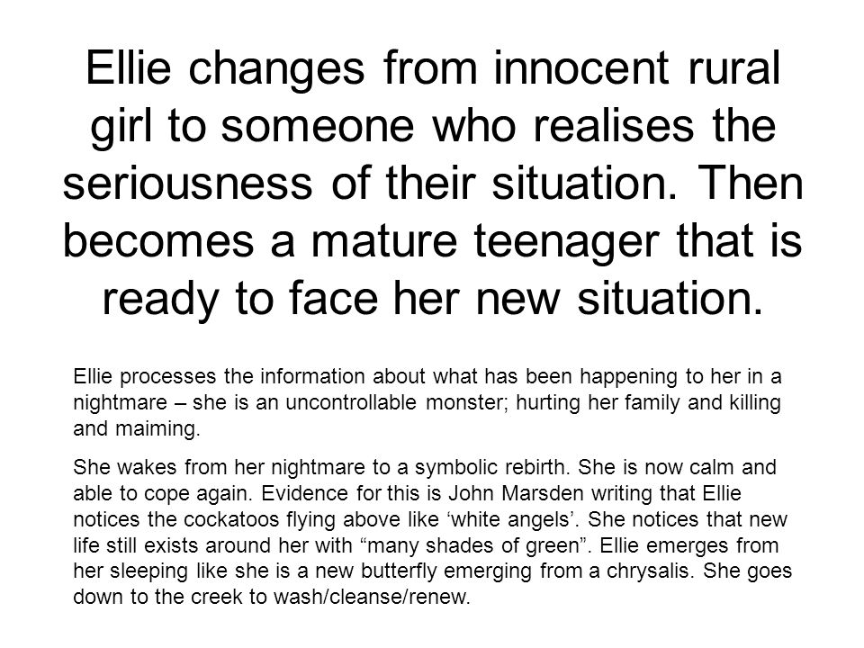 Ellie changes from innocent rural girl to someone who realises the seriousness of their situation. Then becomes a mature teenager that is ready to face her new situation.