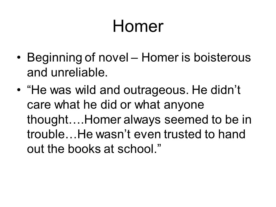 Homer Beginning of novel – Homer is boisterous and unreliable.