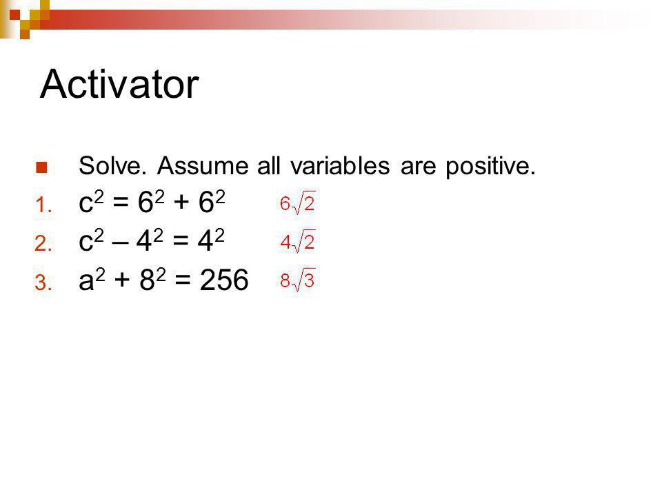 Activator Solve. Assume all variables are positive. c2 = 62 + 62 c2 – 42 = 42 a2 + 82 = 256