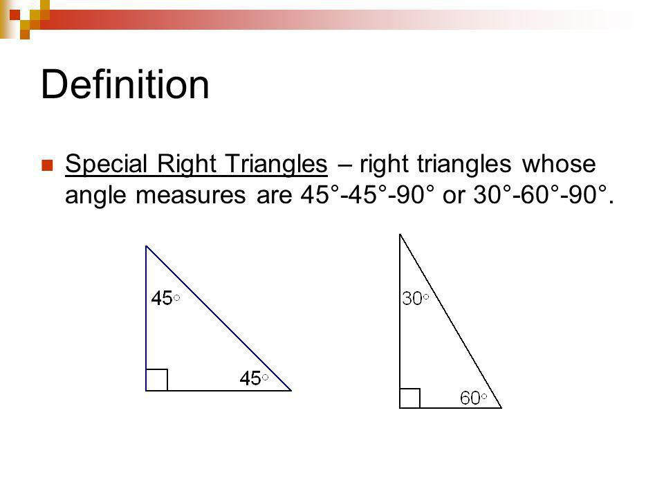 Definition Special Right Triangles – right triangles whose angle measures are 45°-45°-90° or 30°-60°-90°.