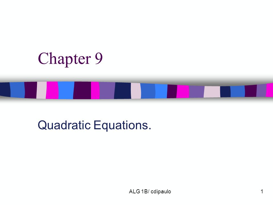 Chapter 9 Quadratic Equations. ALG 1B/ cdipaulo