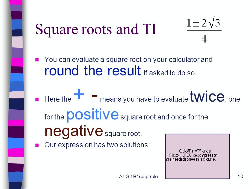 Square roots and TI You can evaluate a square root on your calculator and round the result if asked to do so.