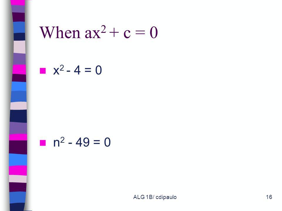 When ax2 + c = 0 x2 - 4 = 0 n2 - 49 = 0 ALG 1B/ cdipaulo