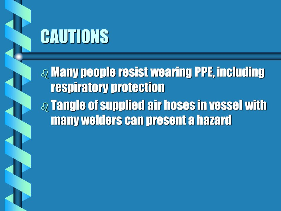 CAUTIONS Many people resist wearing PPE, including respiratory protection.