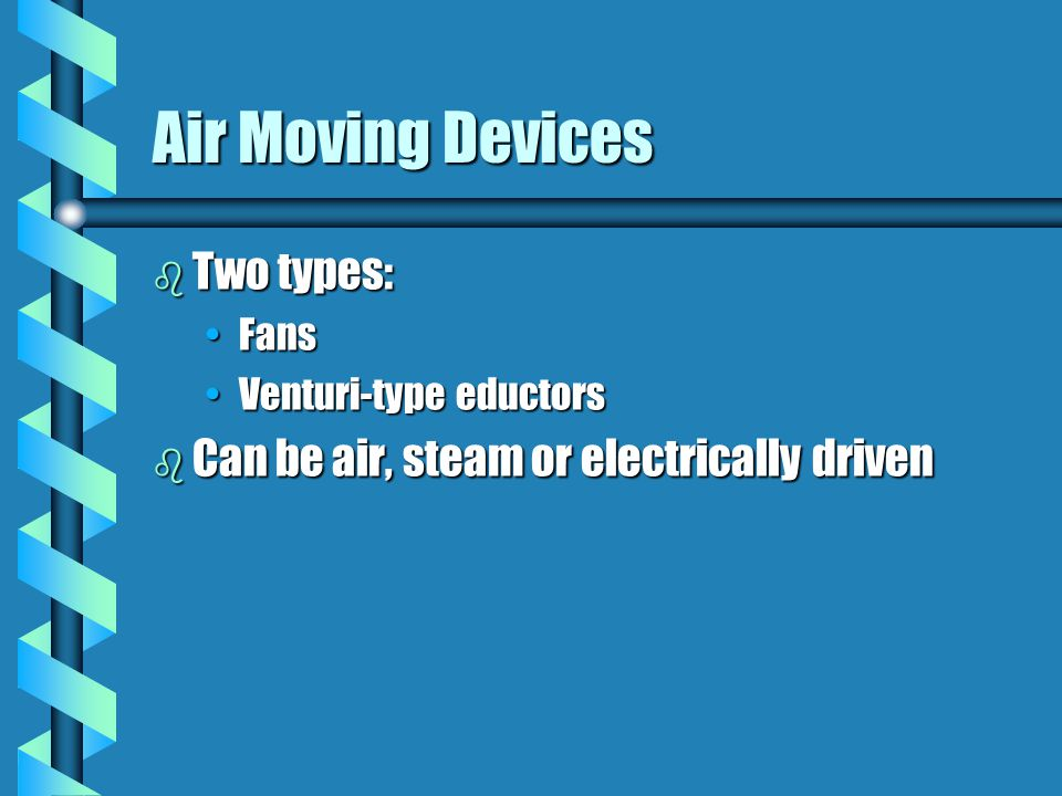 Air Moving Devices Two types: Can be air, steam or electrically driven