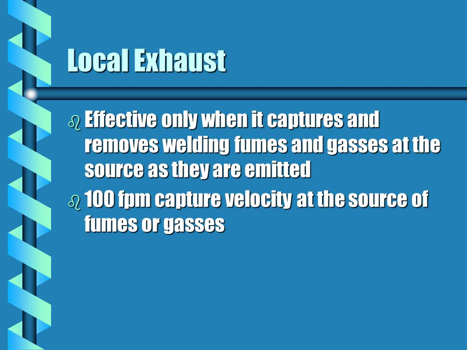 Local Exhaust Effective only when it captures and removes welding fumes and gasses at the source as they are emitted.
