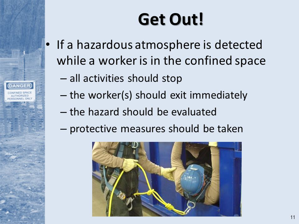Get Out! If a hazardous atmosphere is detected while a worker is in the confined space. all activities should stop.