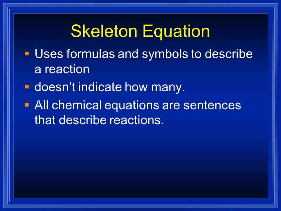 Skeleton Equation Uses formulas and symbols to describe a reaction