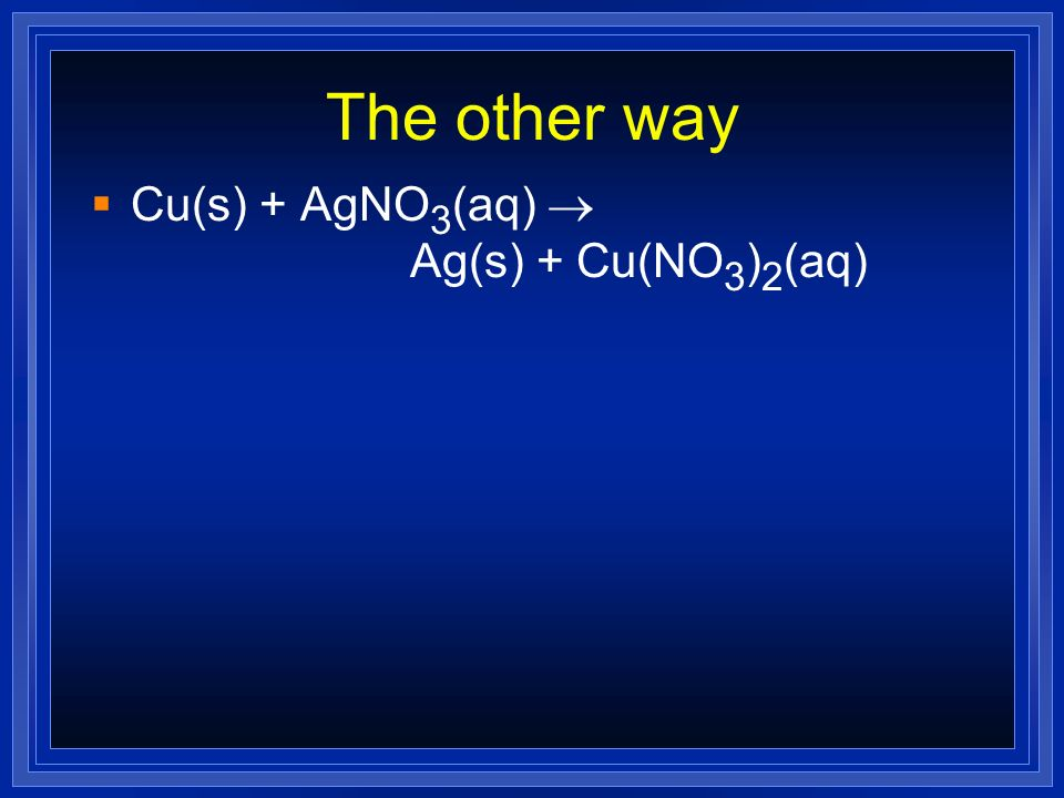 The other way Cu(s) + AgNO3(aq) ® Ag(s) + Cu(NO3)2(aq)