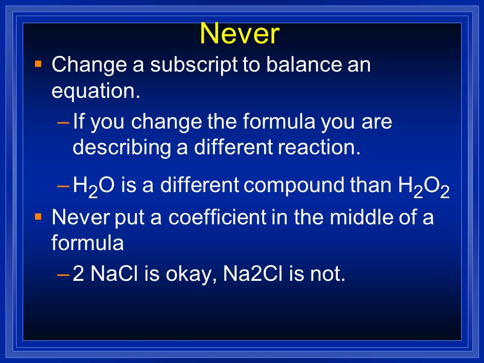 Never Change a subscript to balance an equation.