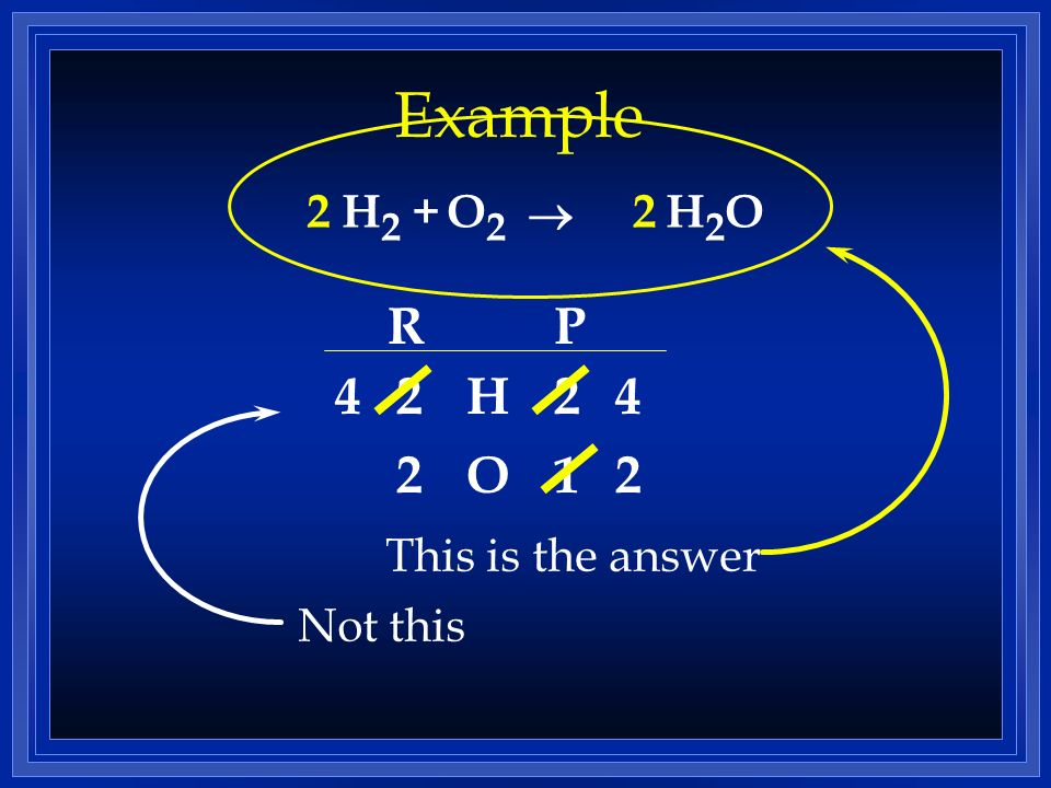 Example R P 4 2 H O 1 2 This is the answer 2 H2 + O2 ® 2 H2O